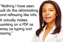 """Nothing I have seen will do the reformatting and reflowing like Infix. It actually makes working on a PDF as easy as typing and saving."""